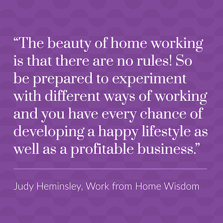 """The beauty of home working is that there are no rules! So be prepared to experiment with different ways of working and you have every chance of developing a happy lifestyle as well as a profitable business."" Judy Heminsley, Work From Home Wisdom"