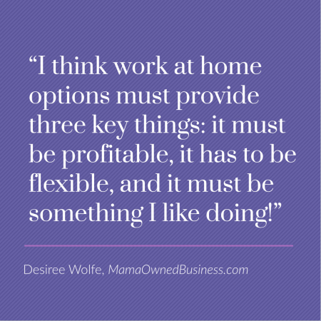 I think work at home options must provide three key things: it must be profitable, it has to be flexible, and it muse be something I like doing!