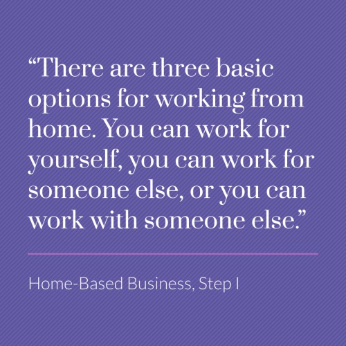 There are three options for working from home. You can work for yourself, for someone else, or with someone else.